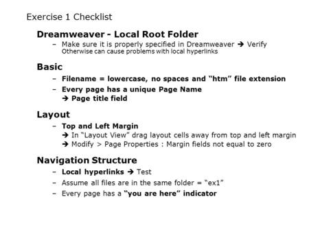 Exercise 1 Checklist Dreamweaver - Local Root Folder –Make sure it is properly specified in Dreamweaver  Verify Otherwise can cause problems with local.