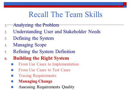 Recall The Team Skills 1. Analyzing the Problem 2. Understanding User and Stakeholder Needs 3. Defining the System 4. Managing Scope 5. Refining the System.