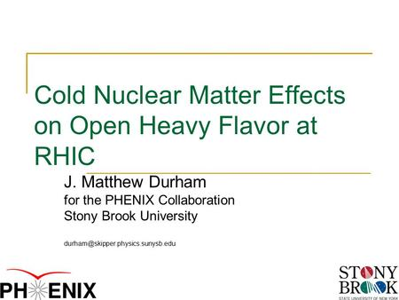 Cold Nuclear Matter Effects on Open Heavy Flavor at RHIC J. Matthew Durham for the PHENIX Collaboration Stony Brook University