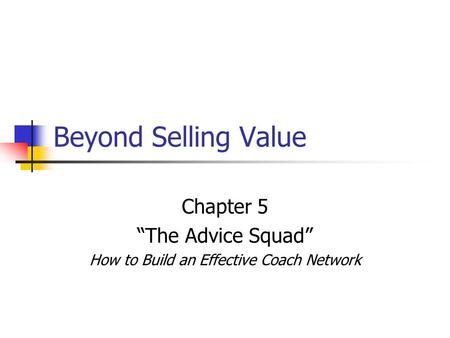 "Beyond Selling Value Chapter 5 ""The Advice Squad"" How to Build an Effective Coach Network."