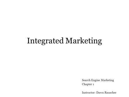 Integrated Marketing Search Engine Marketing Chapter 1 Instructor: Dawn Rauscher.