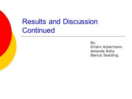 Results and Discussion Continued By: Kristin Ackermann Amanda Rohs Blanca Skelding.