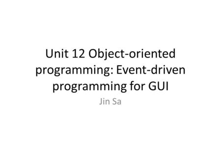 Unit 12 Object-oriented programming: Event-driven programming for GUI Jin Sa.
