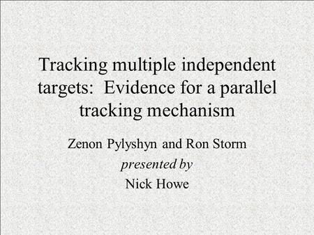 Tracking multiple independent targets: Evidence for a parallel tracking mechanism Zenon Pylyshyn and Ron Storm presented by Nick Howe.
