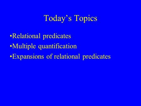 Today's Topics Relational predicates Multiple quantification Expansions of relational predicates.