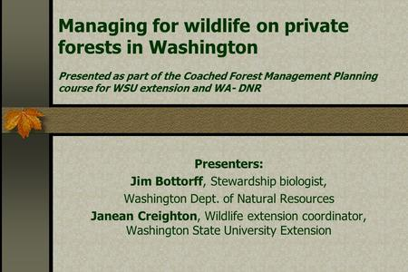Managing for wildlife on private forests in Washington Presented as part of the Coached Forest Management Planning course for WSU extension and WA- DNR.