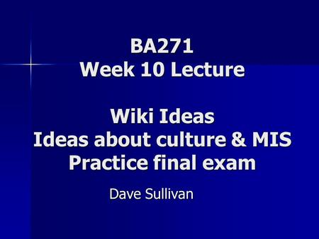 BA271 Week 10 Lecture Wiki Ideas Ideas about culture & MIS Practice final exam Dave Sullivan.