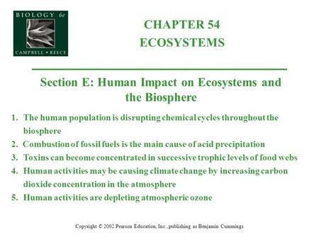 CHAPTER 54 ECOSYSTEMS Copyright © 2002 Pearson Education, Inc., publishing as Benjamin Cummings Section E: Human Impact on Ecosystems and the Biosphere.