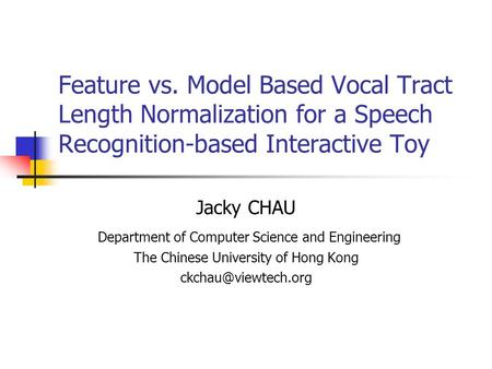 Feature vs. Model Based Vocal Tract Length Normalization for a Speech Recognition-based Interactive Toy Jacky CHAU Department of Computer Science and Engineering.