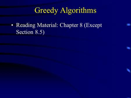 Greedy Algorithms Reading Material: Chapter 8 (Except Section 8.5)