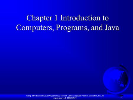 Liang, Introduction to Java Programming, Seventh Edition, (c) 2009 Pearson Education, Inc. All rights reserved. 0136012671 1 Chapter 1 Introduction to.