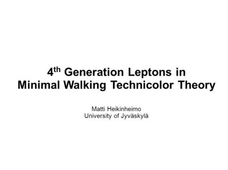 4 th Generation Leptons in Minimal Walking Technicolor Theory Matti Heikinheimo University of Jyväskylä.