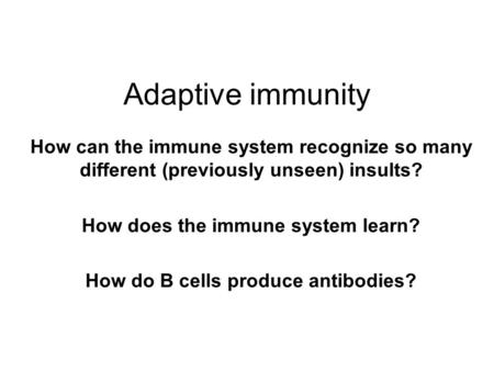 Adaptive immunity How can the immune system recognize so many different (previously unseen) insults? How does the immune system learn? How do B cells produce.
