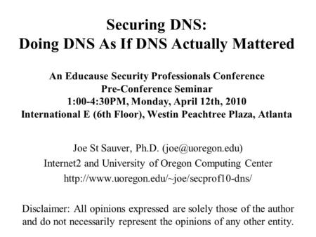 Securing DNS: Doing DNS As If DNS Actually Mattered An Educause Security Professionals Conference Pre-Conference Seminar 1:00-4:30PM, Monday, April 12th,