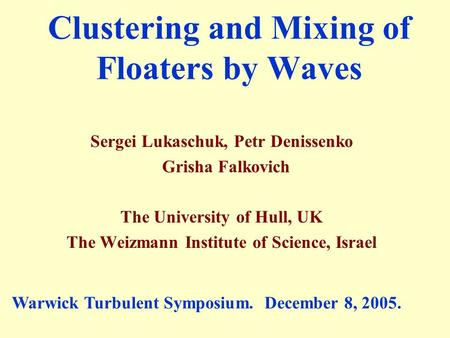 Sergei Lukaschuk, Petr Denissenko Grisha Falkovich The University of Hull, UK The Weizmann Institute of Science, Israel Clustering and Mixing of Floaters.