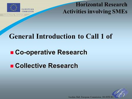 Horizontal Research Activities involving SMEs Joachim Ball, European Commission, DG RTD B3 n Co-operative Research n Collective Research General Introduction.