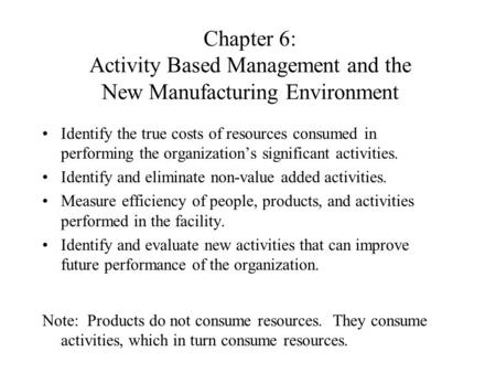 Chapter 6: Activity Based Management and the New Manufacturing Environment Identify the true costs of resources consumed in performing the organization's.