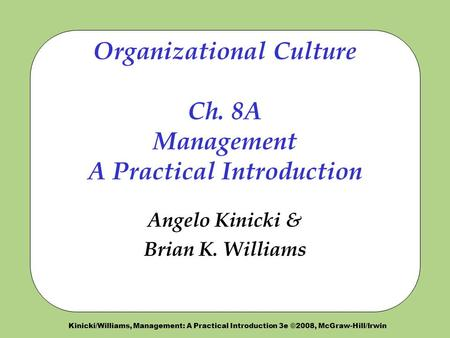 Kinicki/Williams, Management: A Practical Introduction 3e ©2008, McGraw-Hill/Irwin Organizational Culture Ch. 8A Management A Practical Introduction Angelo.