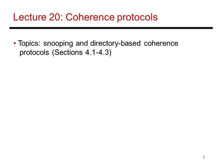 1 Lecture 20: Coherence protocols Topics: snooping and directory-based coherence protocols (Sections 4.1-4.3)