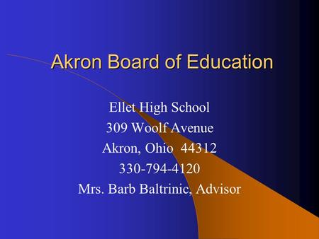 Akron Board of Education Ellet High School 309 Woolf Avenue Akron, Ohio 44312 330-794-4120 Mrs. Barb Baltrinic, Advisor.