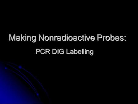 Making Nonradioactive Probes: PCR DIG Labelling. Broad Overall Objective Is Myb61 a single or multicopy gene in A. thaliana Is Myb61 a single or multicopy.