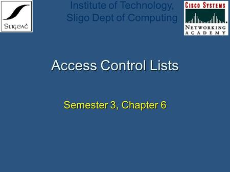 Institute of Technology, Sligo Dept of Computing Access Control Lists Semester 3, Chapter 6.