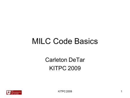 MILC Code Basics Carleton DeTar KITPC 2009 1. 2 3 MILC Code Capabilities Molecular dynamics evolution –Staggered fermion actions (Asqtad, Fat7, HISQ,