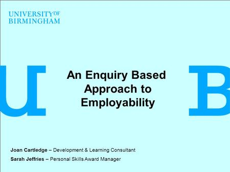 An Enquiry Based Approach to Employability Joan Cartledge – Development & Learning Consultant Sarah Jeffries – Personal Skills Award Manager.