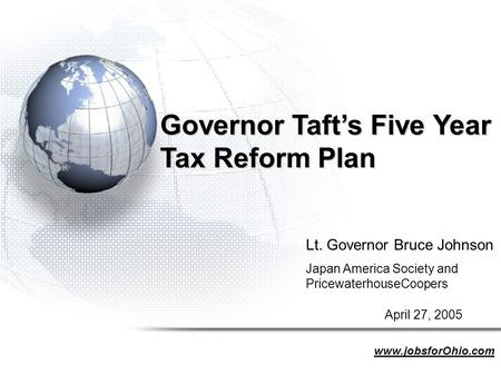 Governor Taft's Five Year Tax Reform Plan Lt. Governor Bruce Johnson Japan America Society and PricewaterhouseCoopers April 27, 2005 www.jobsforOhio.com.