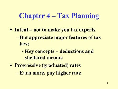 1 Chapter 4 – Tax Planning Intent – not to make you tax experts –But appreciate major features of tax laws Key concepts – deductions and sheltered income.