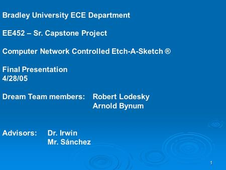 1 Bradley University ECE Department EE452 – Sr. Capstone Project Computer Network Controlled Etch-A-Sketch ® Final Presentation 4/28/05 Dream Team members: