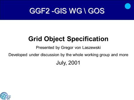 GGF2 -GIS WG \ GOS Grid Object Specification Presented by Gregor von Laszewski Developed under discussion by the whole working group and more July, 2001.