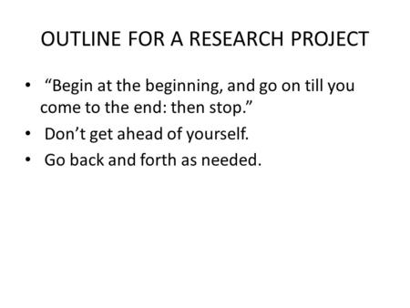 "OUTLINE FOR A RESEARCH PROJECT ""Begin at the beginning, and go on till you come to the end: then stop."" Don't get ahead of yourself. Go back and forth."