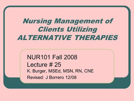 Nursing Management of Clients Utilizing ALTERNATIVE THERAPIES NUR101 Fall 2008 Lecture # 25 K. Burger, MSEd, MSN, RN, CNE Revised: J Borrero 12/08.