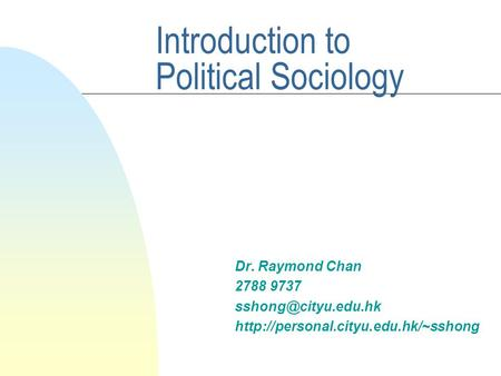 Introduction to Political Sociology Dr. Raymond Chan 2788 9737
