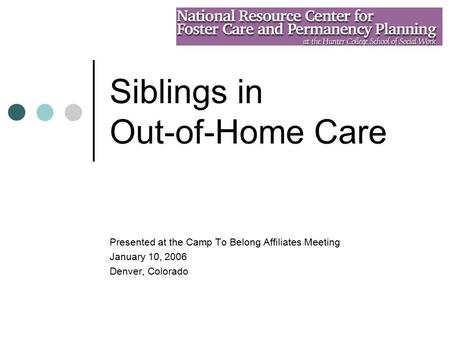 Siblings in Out-of-Home Care Presented at the Camp To Belong Affiliates Meeting January 10, 2006 Denver, Colorado.