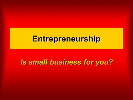 Entrepreneurship Is small business for you?. It's an interesting time to be in small business The number of small businesses is growing (23 mill) The.