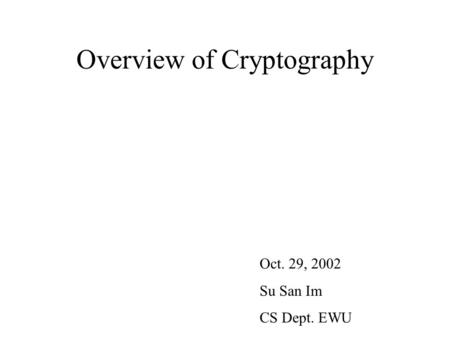 Overview of Cryptography Oct. 29, 2002 Su San Im CS Dept. EWU.