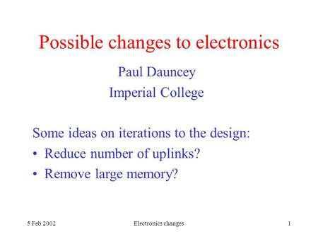 5 Feb 2002Electronics changes1 Possible changes to electronics Paul Dauncey Imperial College Some ideas on iterations to the design: Reduce number of uplinks?