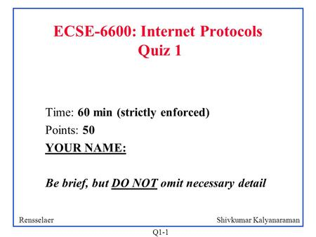 Shivkumar KalyanaramanRensselaer Q1-1 ECSE-6600: Internet Protocols Quiz 1 Time: 60 min (strictly enforced) Points: 50 YOUR NAME: Be brief, but DO NOT.