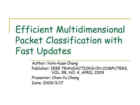 Efficient Multidimensional Packet Classification with Fast Updates Author: Yeim-Kuan Chang Publisher: IEEE TRANSACTIONS ON COMPUTERS, VOL. 58, NO. 4, APRIL.