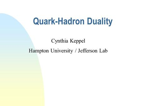 Quark-Hadron Duality Cynthia Keppel Hampton University / Jefferson Lab.