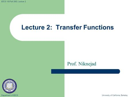 Department of EECS University of California, Berkeley EECS 105 Fall 2003, Lecture 2 Lecture 2: Transfer Functions Prof. Niknejad.