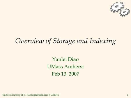 1 Overview of Storage and Indexing Yanlei Diao UMass Amherst Feb 13, 2007 Slides Courtesy of R. Ramakrishnan and J. Gehrke.