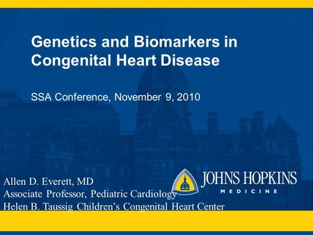 Genetics and Biomarkers in Congenital Heart Disease SSA Conference, November 9, 2010 Allen D. Everett, MD Associate Professor, Pediatric Cardiology Helen.