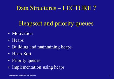 Data Structures, Spring 2004 © L. Joskowicz 1 Data Structures – LECTURE 7 Heapsort and priority queues Motivation Heaps Building and maintaining heaps.