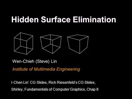 Hidden Surface Elimination Wen-Chieh (Steve) Lin Institute of Multimedia Engineering I-Chen Lin' CG Slides, Rich Riesenfeld's CG Slides, Shirley, Fundamentals.