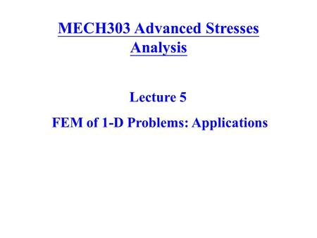 MECH303 Advanced Stresses Analysis Lecture 5 FEM of 1-D Problems: Applications.