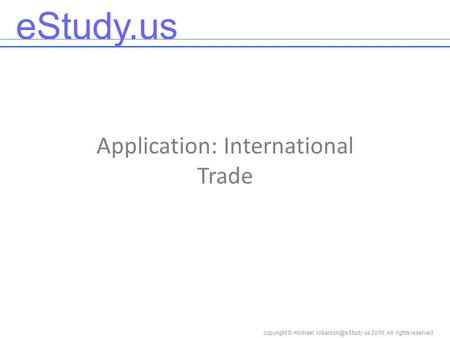EStudy.us copyright © 2010, All rights reserved Application: International Trade.