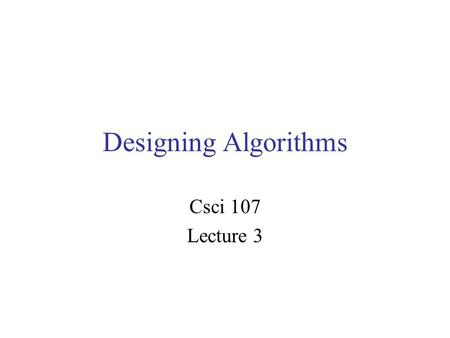 Designing Algorithms Csci 107 Lecture 3. Designing algorithms Last time –Pseudocode –Algorithm: computing the sum 1+2+…+n –Gauss formula for 1+2+…+n Today.